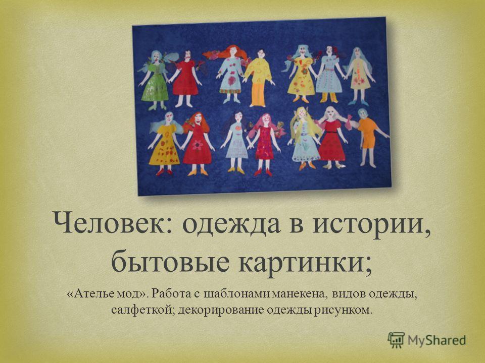 Человек : одежда в истории, бытовые картинки ; « Ателье мод ». Работа с шаблонами манекена, видов одежды, салфеткой ; декорирование одежды рисунком.