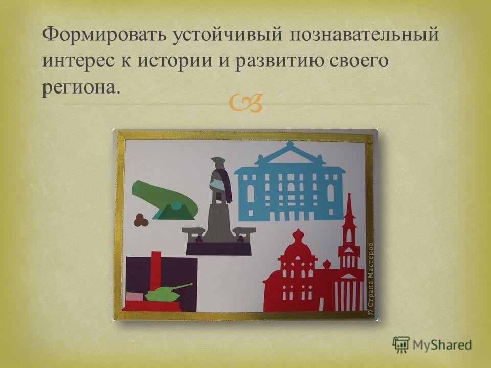 Формировать устойчивый познавательный интерес к истории и развитию своего региона.