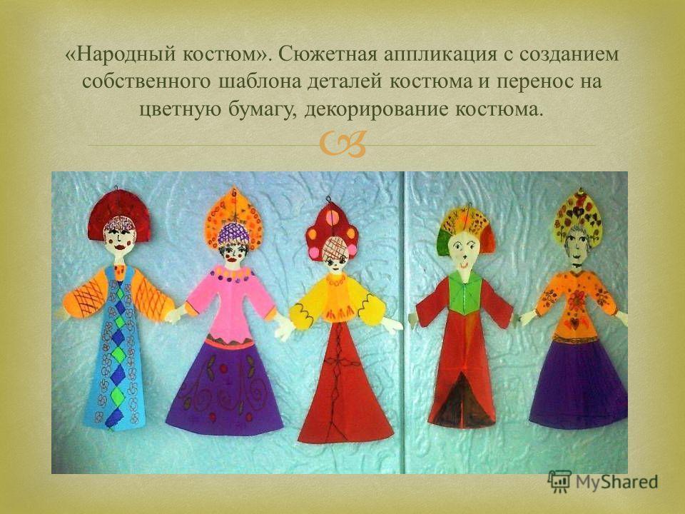 « Народный костюм ». Сюжетная аппликация с созданием собственного шаблона деталей костюма и перенос на цветную бумагу, декорирование костюма.