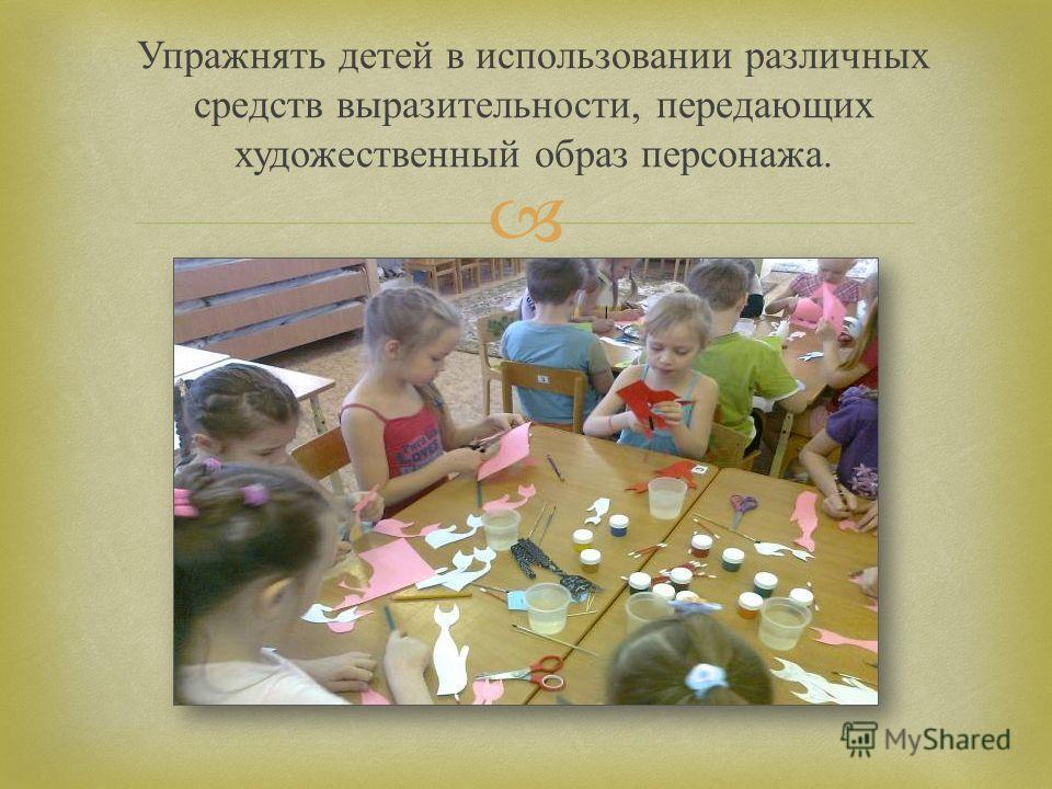 Упражнять детей в использовании различных средств выразительности, передающих художественный образ персонажа.