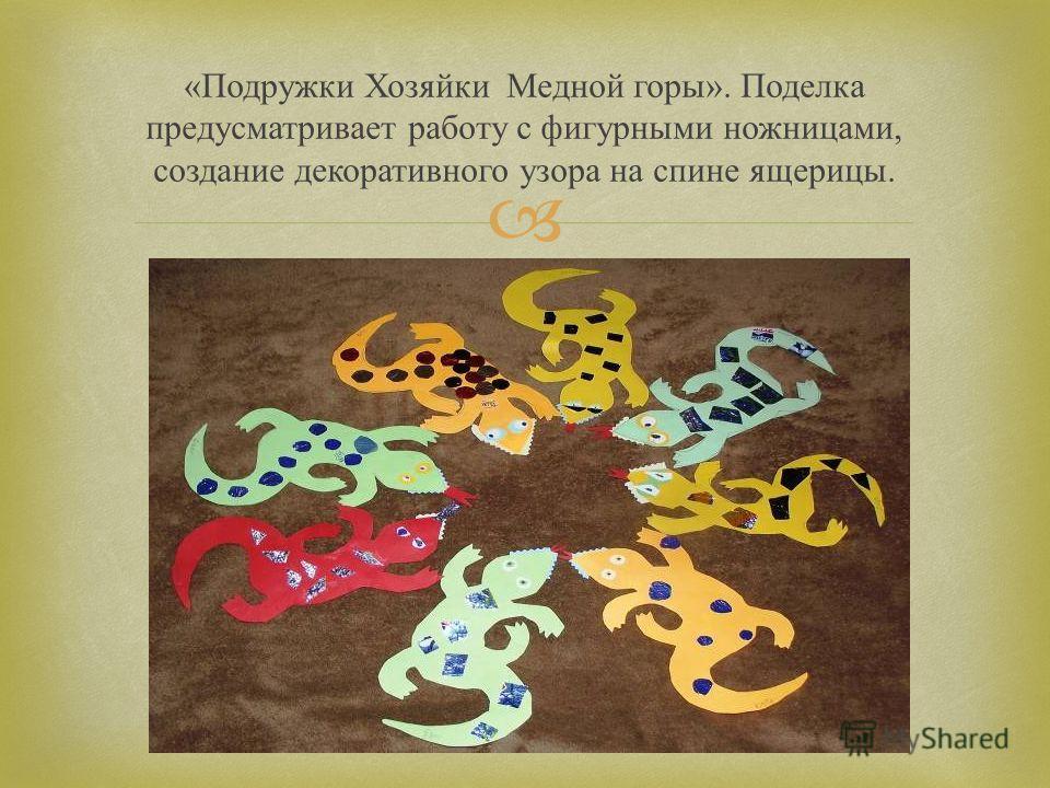 « Подружки Хозяйки Медной горы ». Поделка предусматривает работу с фигурными ножницами, создание декоративного узора на спине ящерицы.