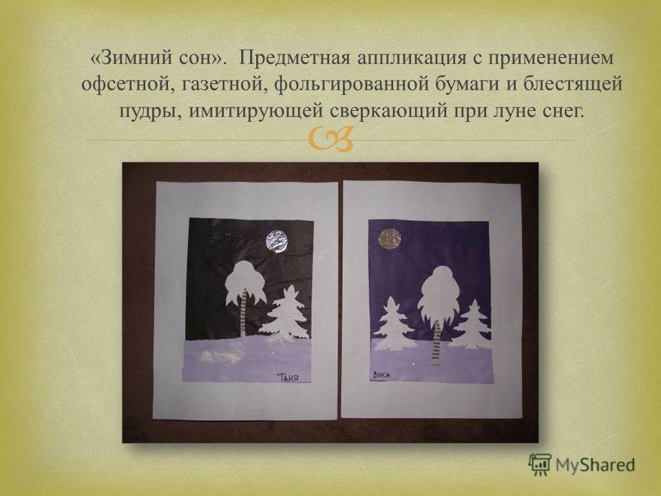« Зимний сон ». Предметная аппликация с применением офсетной, газетной, фольгированной бумаги и блестящей пудры, имитирующей сверкающий при луне снег.