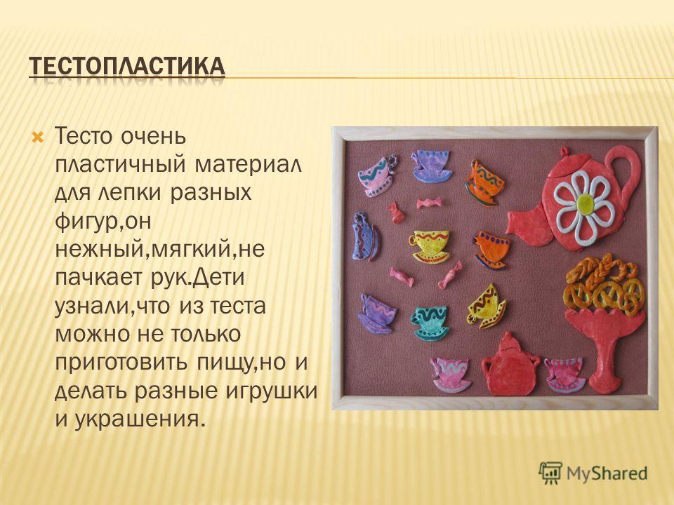 Тесто очень пластичный материал для лепки разных фигур,он нежный,мягкий,не пачкает рук.Дети узнали,что из теста можно не только приготовить пищу,но и делать разные игрушки и украшения.