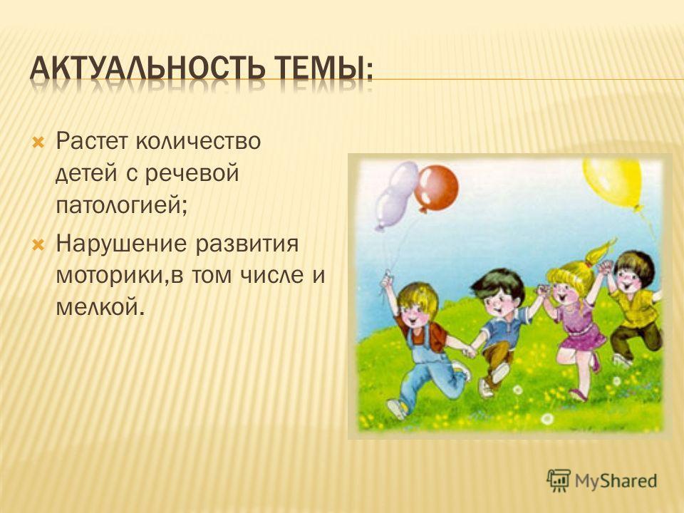 Растет количество детей с речевой патологией; Нарушение развития моторики,в том числе и мелкой.