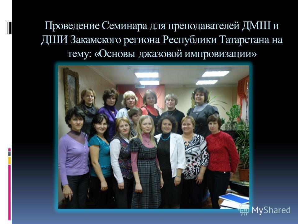 Проведение Семинара для преподавателей ДМШ и ДШИ Закамского региона Республики Татарстана на тему: «Основы джазовой импровизации»
