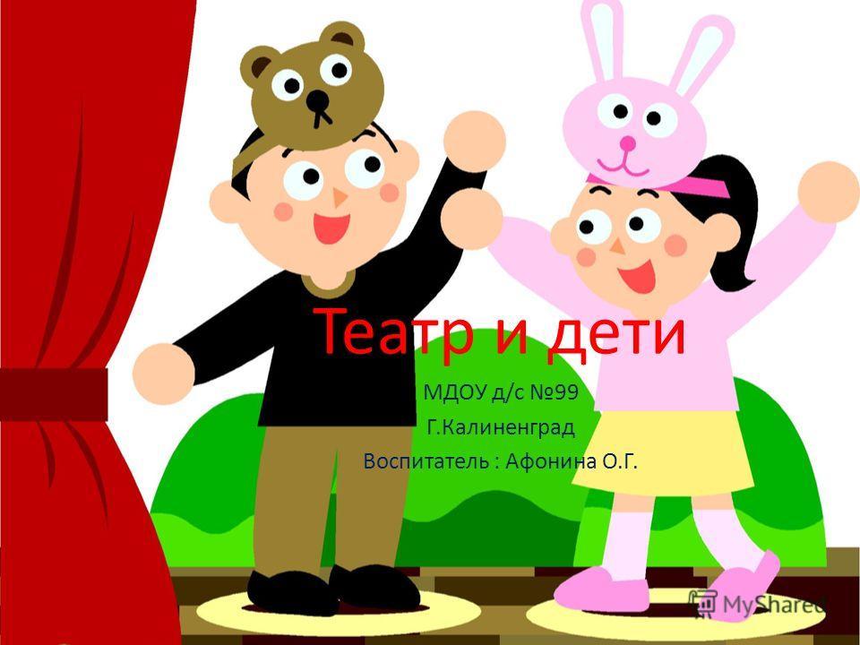Театр и дети МДОУ д/с 99 Г.Калиненград Воспитатель : Афонина О.Г.