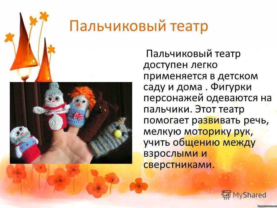 Пальчиковый театр Пальчиковый театр доступен легко применяется в детском саду и дома. Фигурки персонажей одеваются на пальчики. Этот театр помогает развивать речь, мелкую моторику рук, учить общению между взрослыми и сверстниками.