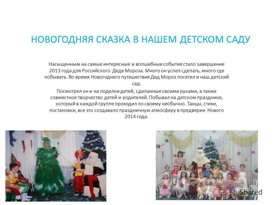 НОВОГОДНЯЯ СКАЗКА В НАШЕМ ДЕТСКОМ САДУ Насыщенным на самые интересные и волшебные события стало завершение 2013 года для Российского Деде Мороза. Много он успел сделать, много где побывать. Во время Новогоднего путешествия Дед Мороз посетил и наш дет