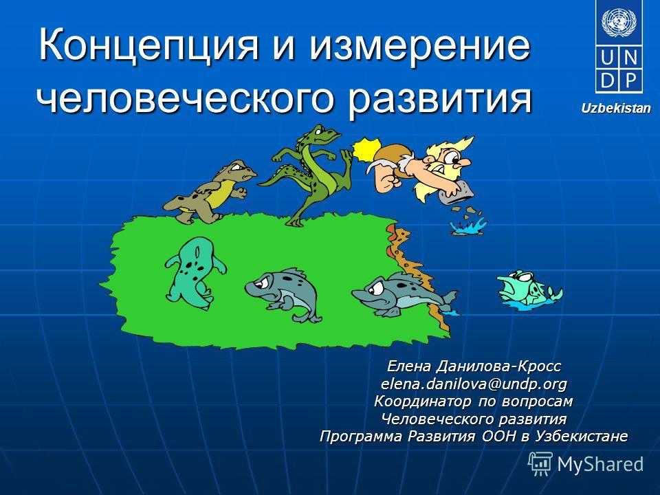Концепция и измерение человеческого развития Елена Данилова-Кросс elena.danilova@undp.org Координатор по вопросам Человеческого развития Программа Развития ООН в Узбекистане Uzbekistan Uzbekistan