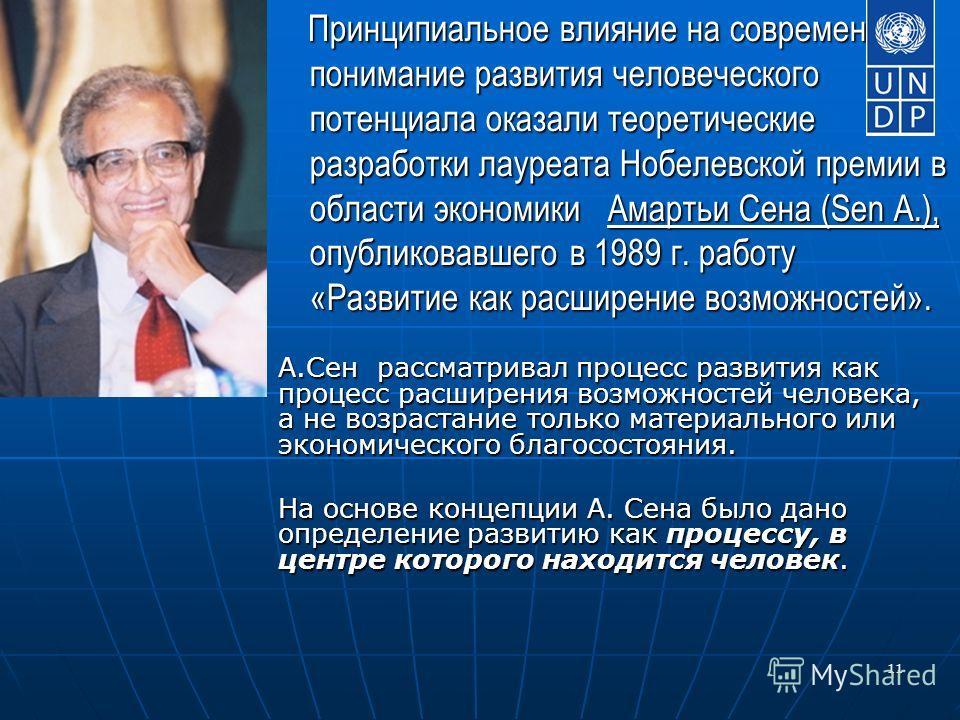 11 Принципиальное влияние на современное понимание развития человеческого потенциала оказали теоретические разработки лауреата Нобелевской премии в области экономики Амартьи Сена (Sen A.), опубликовавшего в 1989 г. работу «Развитие как расширение воз