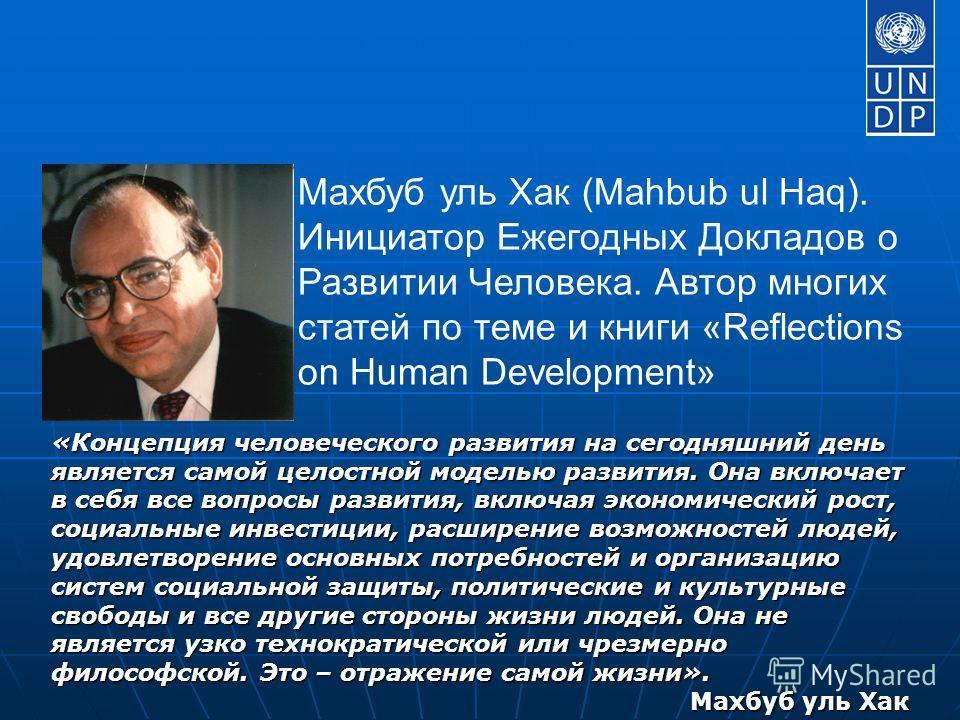 Махбуб уль Хак (Mahbub ul Haq). Инициатор Ежегодных Докладов о Развитии Человека. Автор многих статей по теме и книги «Reflections on Human Development» «Концепция человеческого развития на сегодняшний день является самой целостной моделью развития.