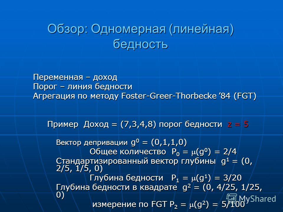Обзор: Одномерная (линейная) бедность Переменная – доход Порог – линия бедности Агрегация по методу Foster-Greer-Thorbecke 84 (FGT) Пример Доход = (7,3,4,8) порог бедности z = 5 Вектор депривации g 0 = (0,1,1,0) Общее количество P 0 = (g 0 ) = 2/4 Ст