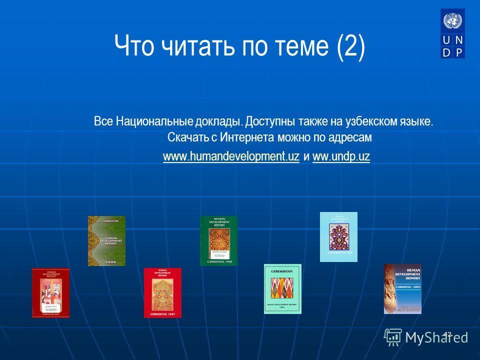 42 Что читать по теме (2) Все Национальные доклады. Доступны также на узбекском языке. Скачать с Интернета можно по адресам www.humandevelopment.uz и ww.undp.uzwww.humandevelopment.uzww.undp.uz