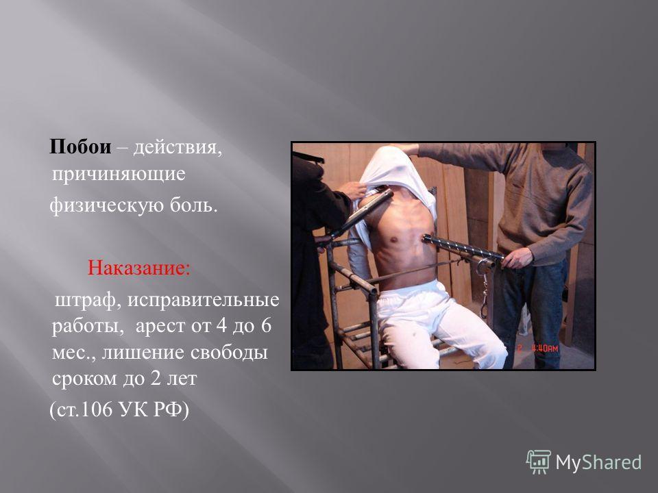 Побои – действия, причиняющие физическую боль. Наказание : штраф, исправительные работы, арест от 4 до 6 мес., лишение свободы сроком до 2 лет ( ст.106 УК РФ )