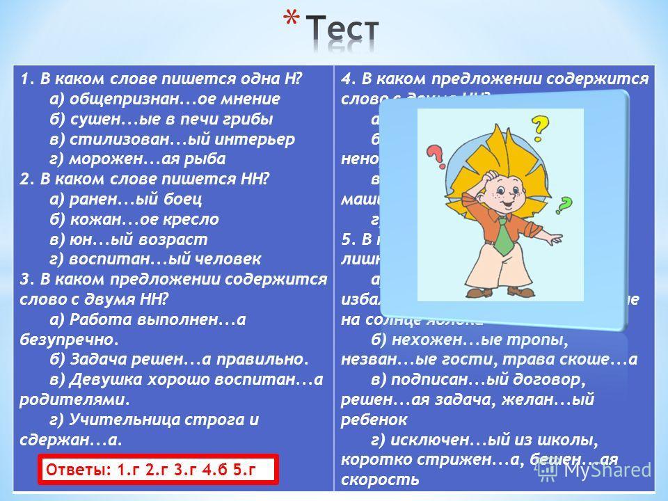 1. В каком слове пишется одна Н? а) общепризнан...ое мнение б) сушен...ые в печи грибы в) стилизован...ый интерьер г) морожен...ая рыба 2. В каком слове пишется НН? а) ранен...ый боец б) кожан...ое кресло в) юн...ый возраст г) воспитан...ый человек 3