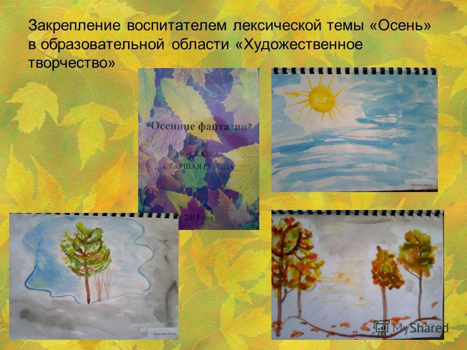 Закрепление воспитателем лексической темы «Осень» в образовательной области «Художественное творчество»