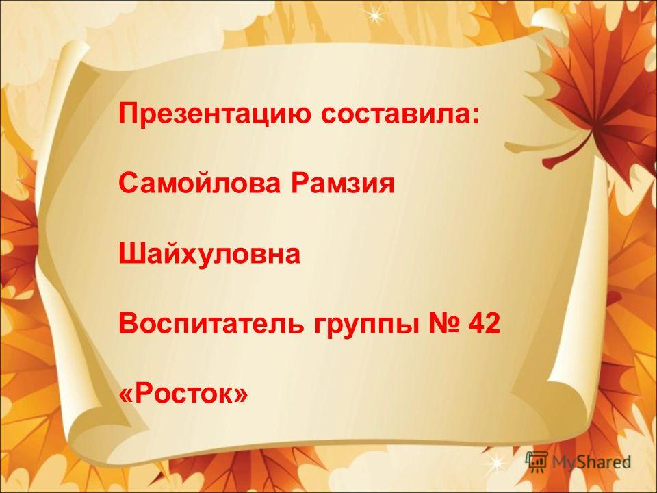 Презентацию составила: Самойлова Рамзия Шайхуловна Воспитатель группы 42 «Росток»