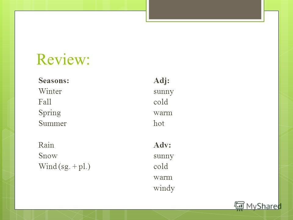 Review: Seasons:Adj: Wintersunny Fallcold Springwarm Summerhot RainAdv: Snowsunny Wind (sg. + pl.)cold warm windy