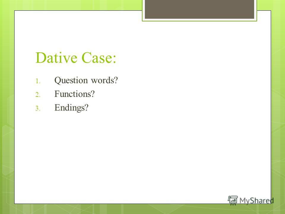 Dative Case: 1. Question words? 2. Functions? 3. Endings?
