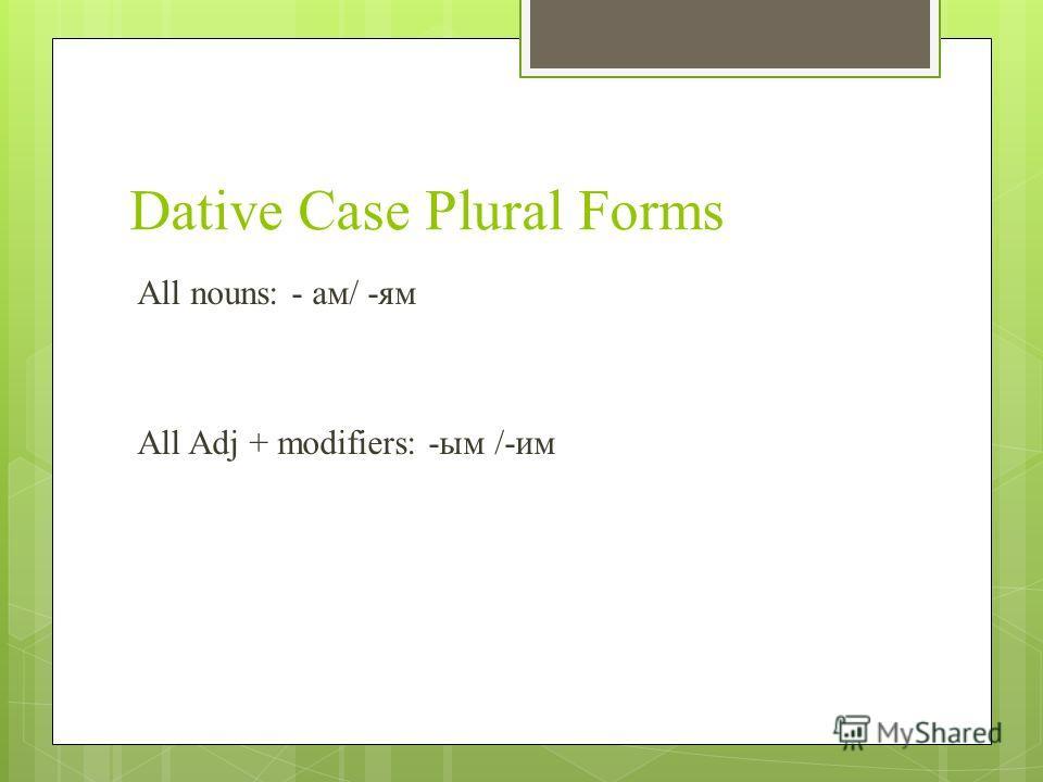 Dative Case Plural Forms All nouns: - ам/ -ям All Adj + modifiers: -ым /-им