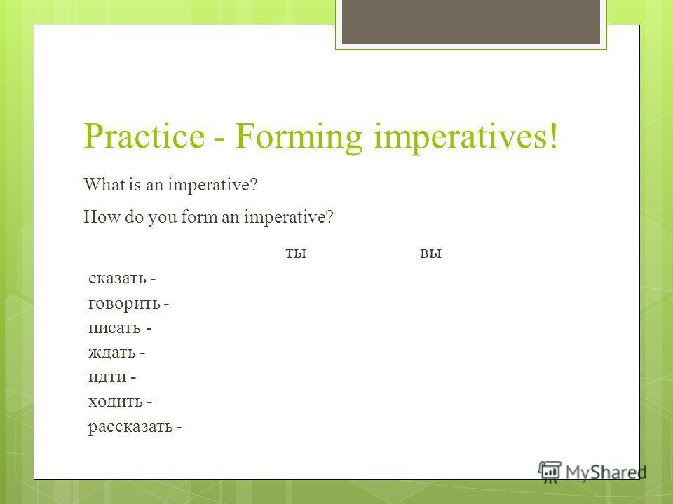 Practice - Forming imperatives! What is an imperative? How do you form an imperative? тывы сказать - говорить - писать - ждать - идти - ходить - рассказать -