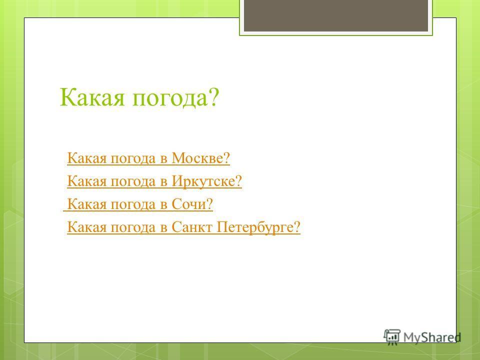 Какая погода? Какая погода в Москве? Какая погода в Иркутске? Какая погода в Сочи? Какая погода в Санкт Петербурге?