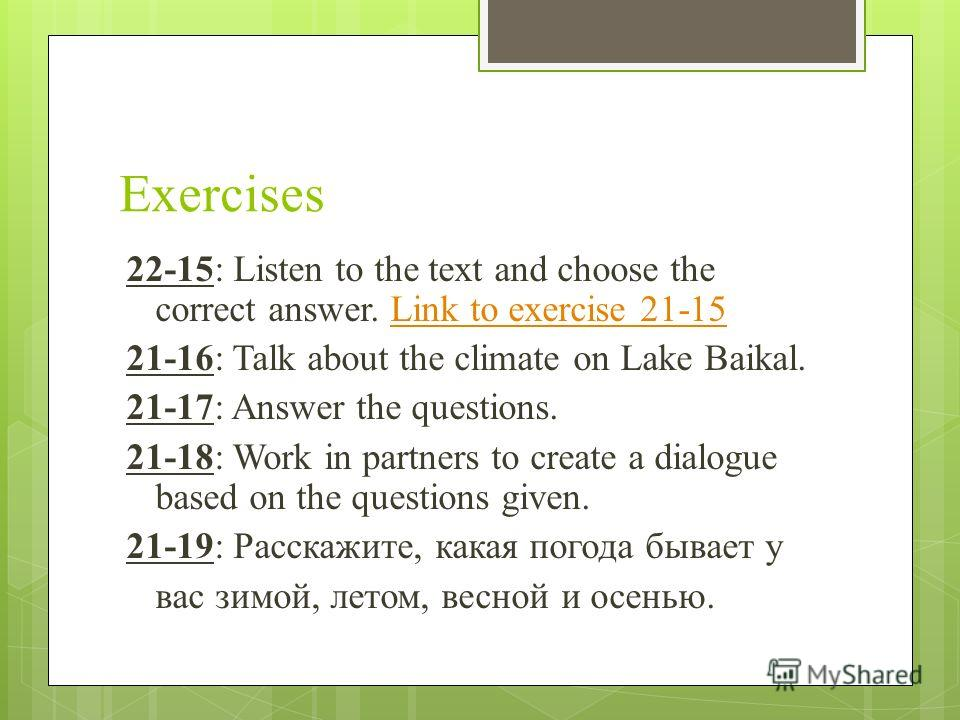 Exercises 22-15: Listen to the text and choose the correct answer. Link to exercise 21-15Link to exercise 21-15 21-16: Talk about the climate on Lake Baikal. 21-17: Answer the questions. 21-18: Work in partners to create a dialogue based on the quest