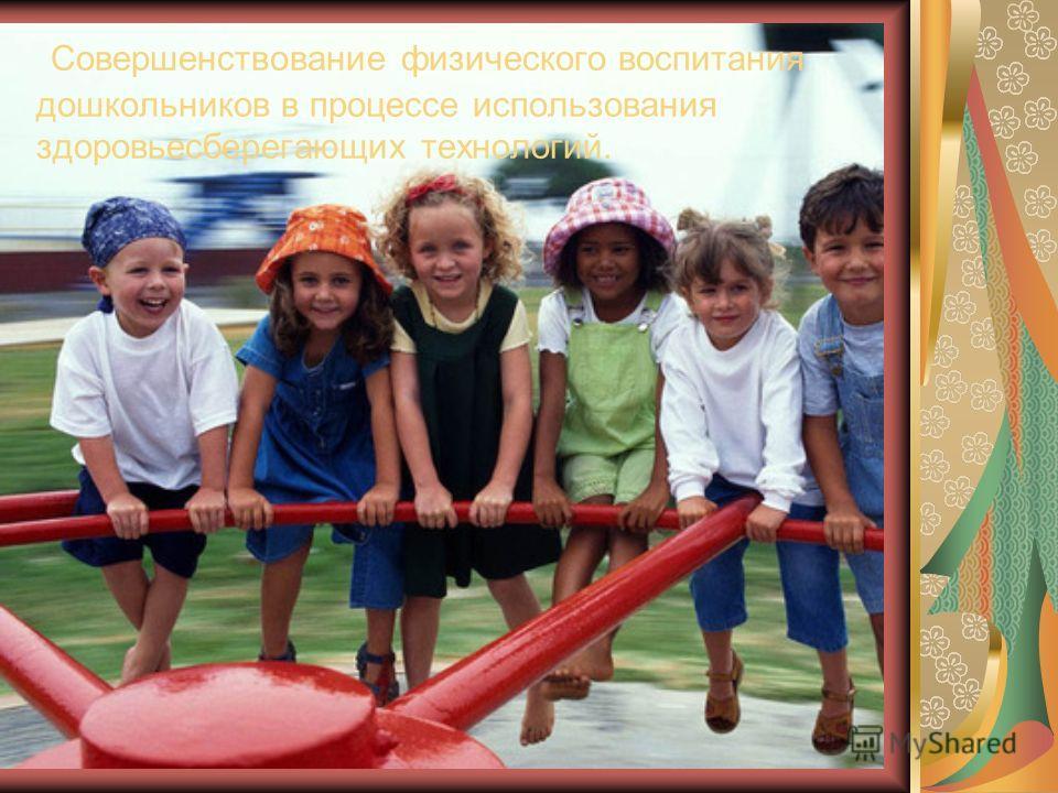 Совершенствование физического воспитания дошкольников в процессе использования здоровьесберегающих технологий.