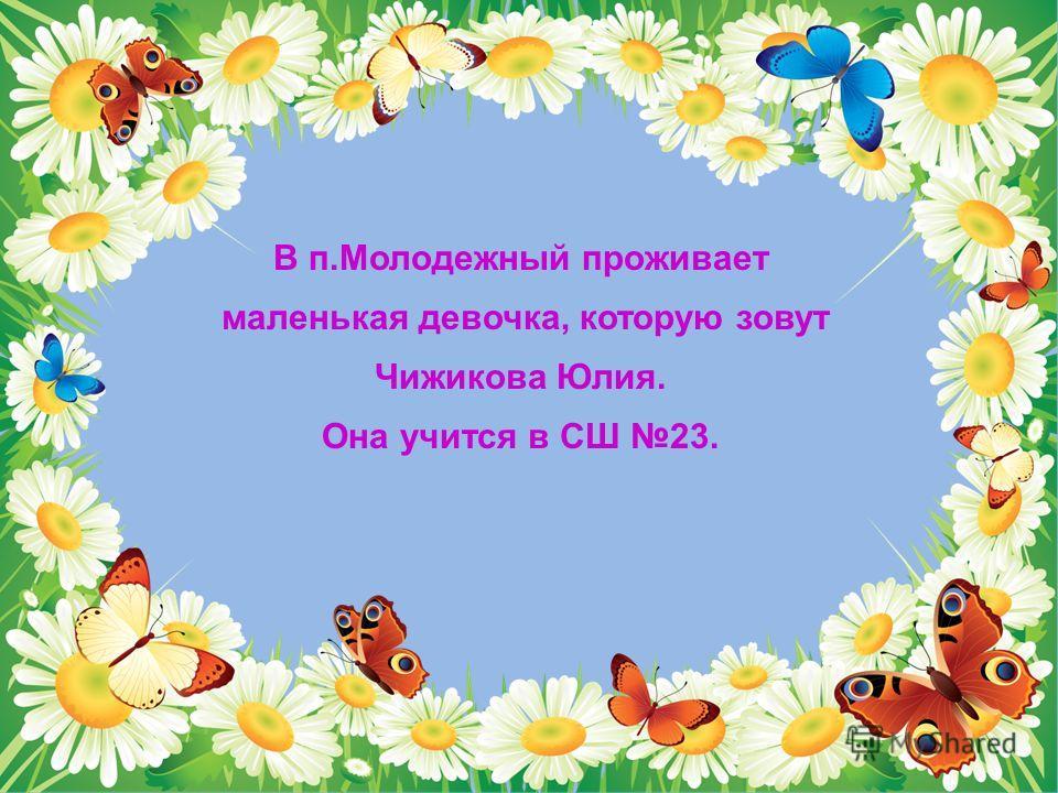 В п.Молодежный проживает маленькая девочка, которую зовут Чижикова Юлия. Она учится в СШ 23.