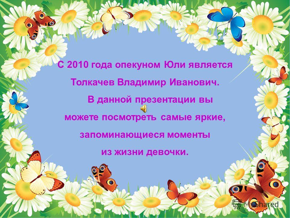 С 2010 года опекуном Юли является Толкачев Владимир Иванович. В данной презентации вы можете посмотреть самые яркие, запоминающиеся моменты из жизни девочки.