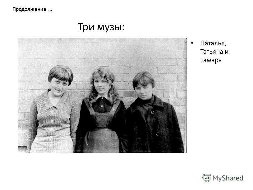 Три музы: Наталья, Татьяна и Тамара Продолжение …