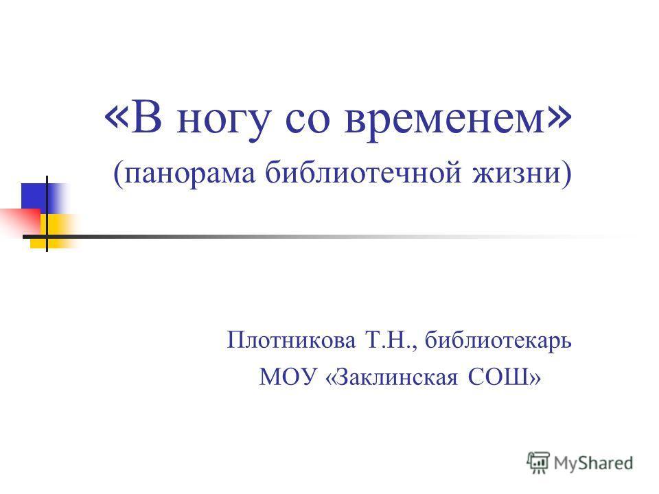« В ногу со временем » (панорама библиотечной жизни) Плотникова Т.Н., библиотекарь МОУ «Заклинская СОШ»