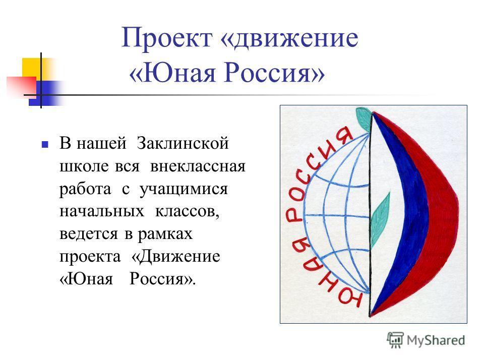 Проект «движение «Юная Россия» В нашей Заклинской школе вся внеклассная работа с учащимися начальных классов, ведется в рамках проекта «Движение «Юная Россия».