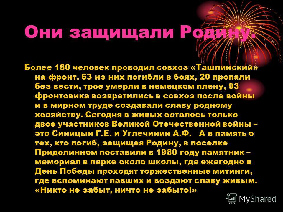 Они защищали Родину. Более 180 человек проводил совхоз «Ташлинский» на фронт. 63 из них погибли в боях, 20 пропали без вести, трое умерли в немецком плену, 93 фронтовика возвратились в совхоз после войны и в мирном труде создавали славу родному хозяй