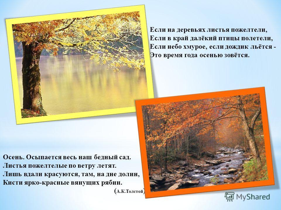 Осень. Осыпается весь наш бедный сад. Листья пожелтелые по ветру летят. Лишь вдали красуются, там, на дне долин, Кисти ярко-красные вянущих рябин. ( А.К.Толстой ) Если на деревьях листья пожелтели, Если в край далёкий птицы полетели, Если небо хмурое