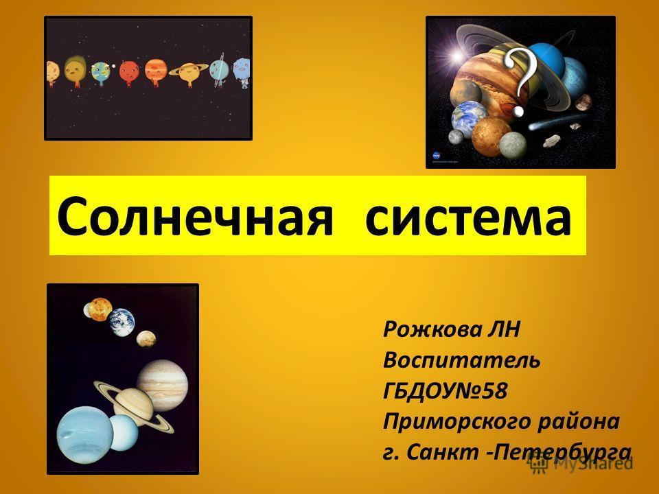 Солнечная система Рожкова ЛН Воспитатель ГБДОУ58 Приморского района г. Санкт -Петербурга