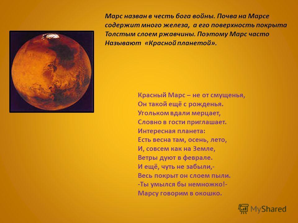 Красный Марс – не от смущенья, Он такой ещё с рожденья. Угольком вдали мерцает, Словно в гости приглашает. Интересная планета: Есть весна там, осень, лето, И, совсем как на Земле, Ветры дуют в феврале. И ещё, чуть не забыли,- Весь покрыт он слоем пыл