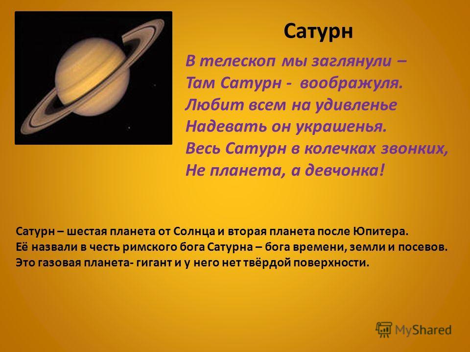 Сатурн В телескоп мы заглянули – Там Сатурн - воображуля. Любит всем на удивленье Надевать он украшенья. Весь Сатурн в колечках звонких, Не планета, а девчонка! Сатурн – шестая планета от Солнца и вторая планета после Юпитера. Её назвали в честь римс