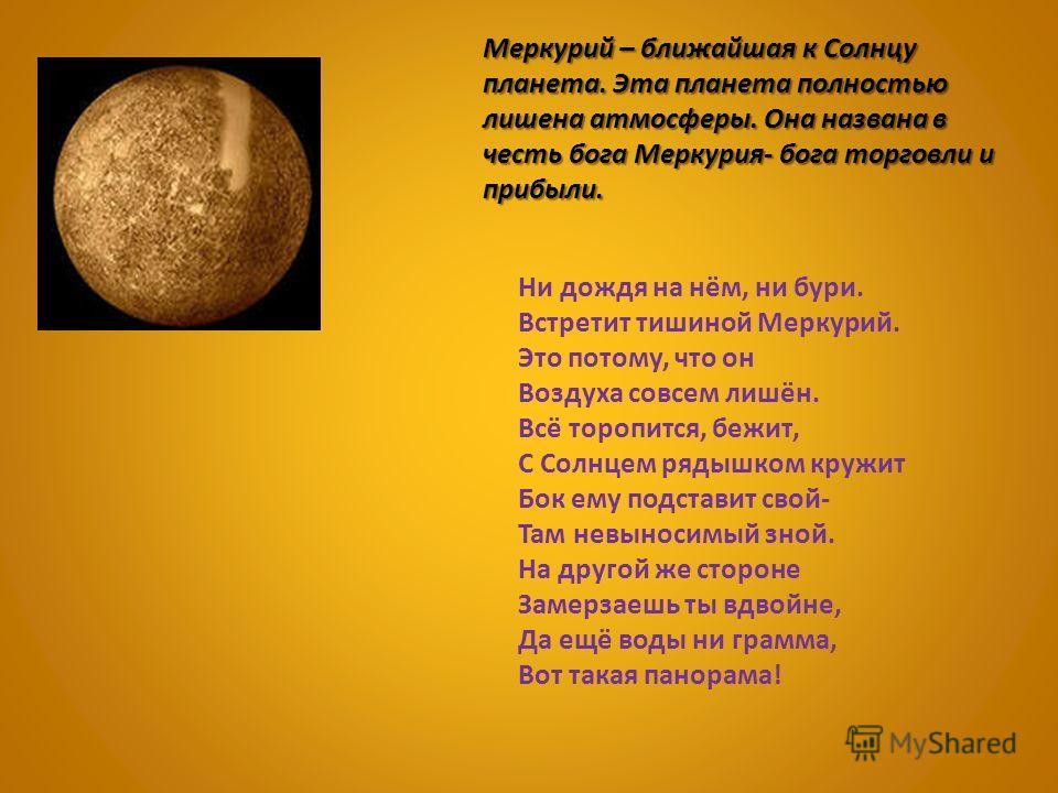 Меркурий – ближайшая к Солнцу планета. Эта планета полностью лишена атмосферы. Она названа в честь бога Меркурия- бога торговли и прибыли. Ни дождя на нём, ни бури. Встретит тишиной Меркурий. Это потому, что он Воздуха совсем лишён. Всё торопится, бе