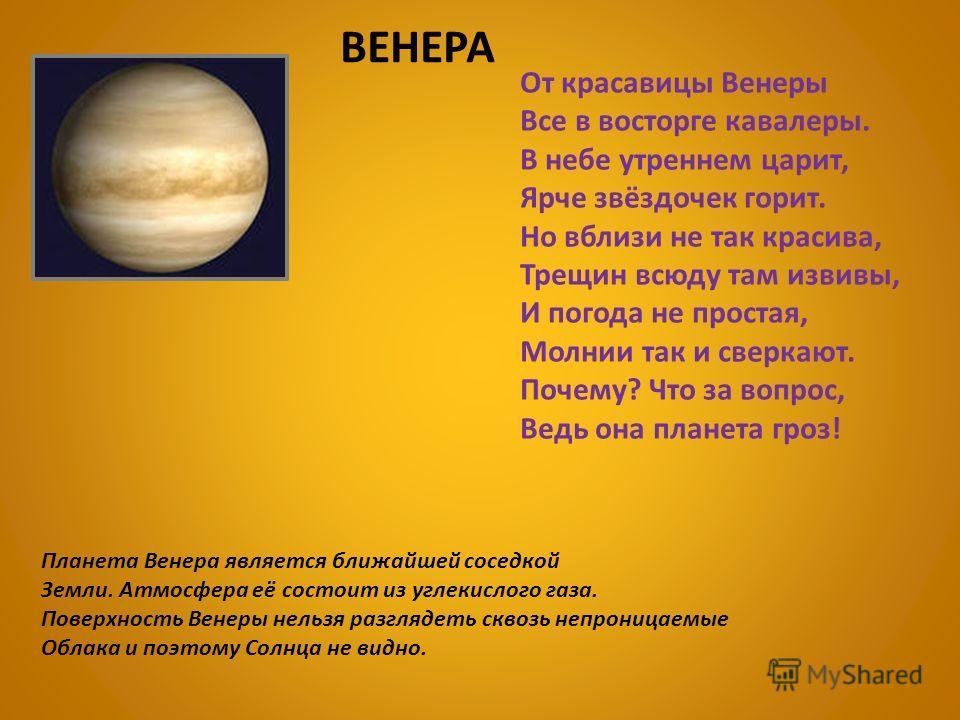 Планета Венера является ближайшей соседкой Земли. Атмосфера её состоит из углекислого газа. Поверхность Венеры нельзя разглядеть сквозь непроницаемые Облака и поэтому Солнца не видно. От красавицы Венеры Все в восторге кавалеры. В небе утреннем царит