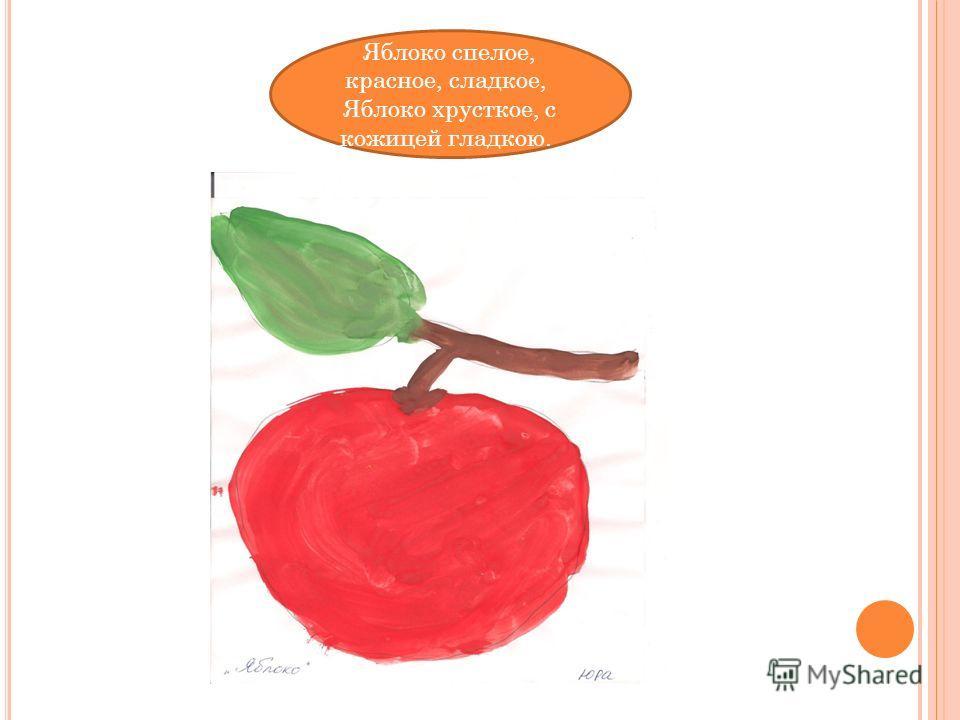 Яблоко спелое, красное, сладкое, Яблоко хрусткое, с кожицей гладкою.