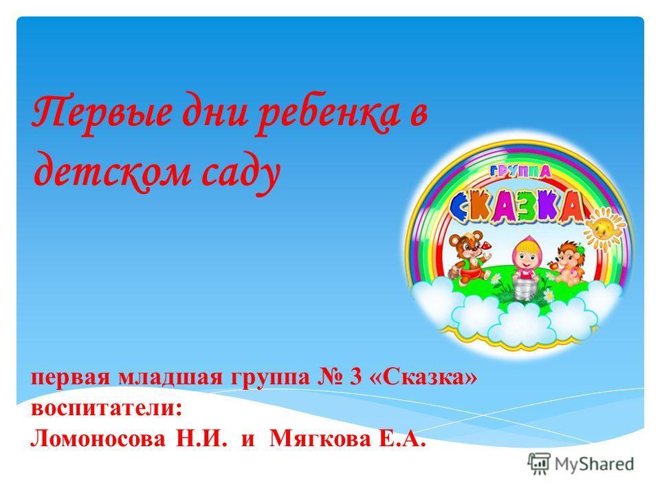 Первые дни ребенка в детском саду первая младшая группа 3 «Сказка» воспитатели: Ломоносова Н.И. и Мягкова Е.А.