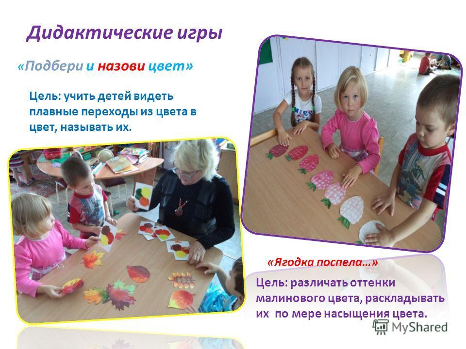 « Подбери и назови цвет» «Ягодка поспела…» Дидактические игры Цель: учить детей видеть плавные переходы из цвета в цвет, называть их. Цель: различать оттенки малинового цвета, раскладывать их по мере насыщения цвета.