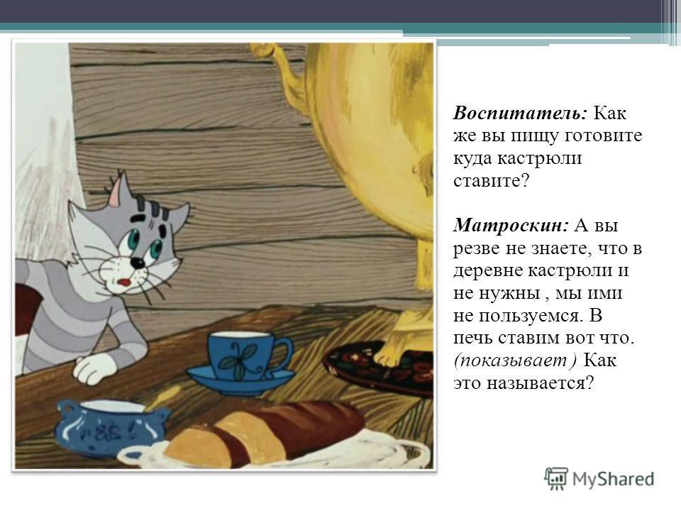 Воспитатель: Как же вы пищу готовите куда кастрюли ставите? Матроскин: А вы резве не знаете, что в деревне кастрюли и не нужны, мы ими не пользуемся. В печь ставим вот что. (показывает ) Как это называется?