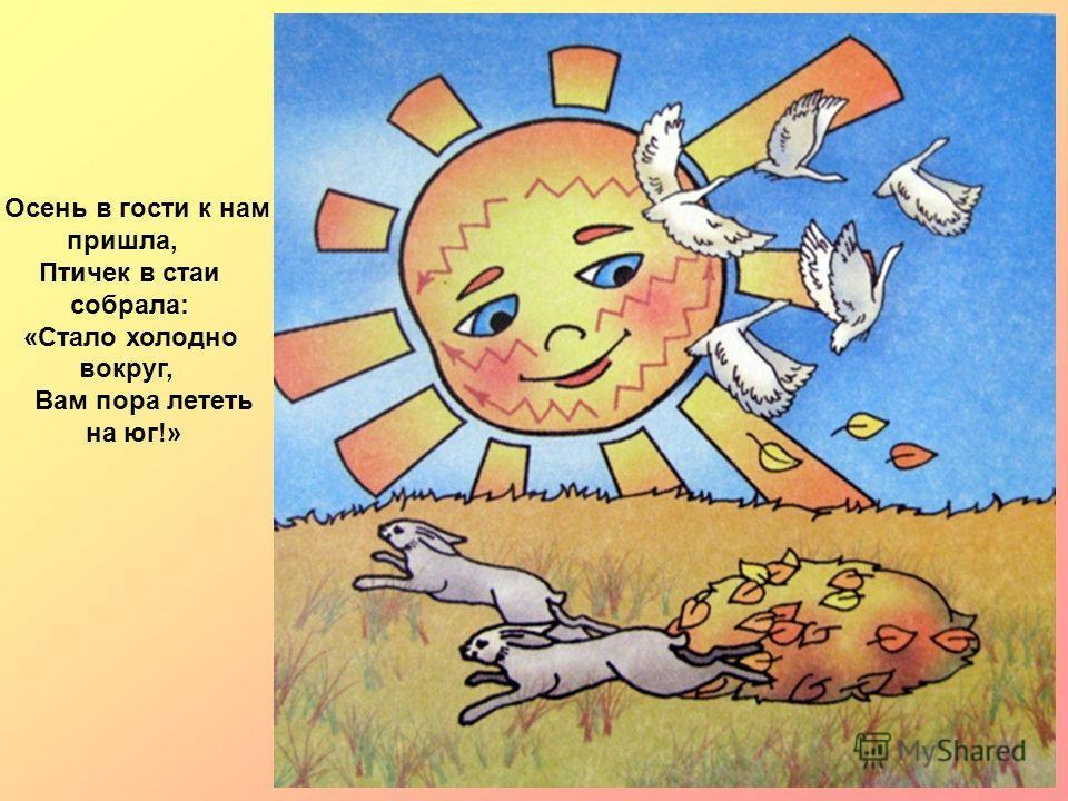 Осень в гости к нам пришла, Птичек в стаи собрала: «Стало холодно вокруг, Вам пора лететь на юг!»