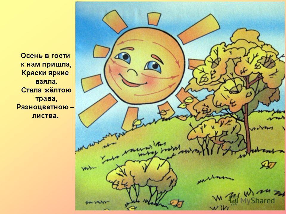 Осень в гости к нам пришла, Краски яркие взяла. Стала жёлтою трава, Разноцветною – листва.