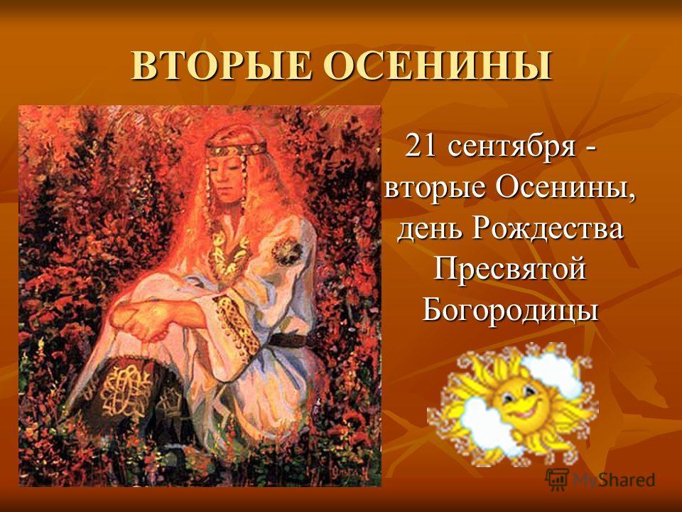 ВТОРЫЕ ОСЕНИНЫ 21 сентября - вторые Осенины, день Рождества Пресвятой Богородицы 21 сентября - вторые Осенины, день Рождества Пресвятой Богородицы