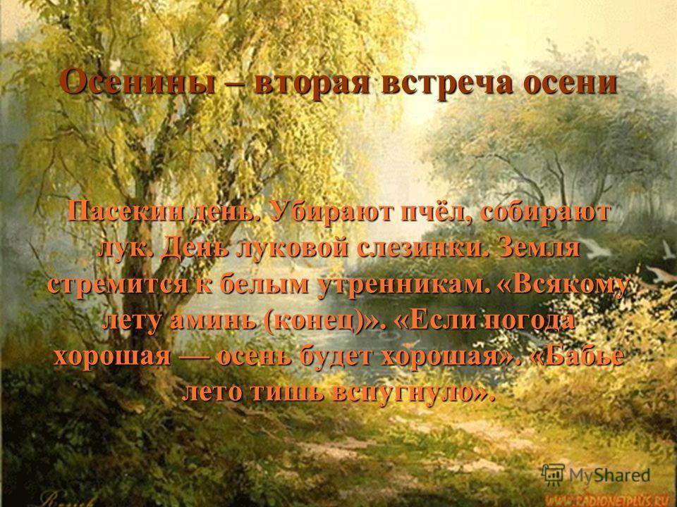 Осенины – вторая встреча осени Пасекин день. Убирают пчёл, собирают лук. День луковой слезинки. Земля стремится к белым утренникам. «Всякому лету аминь (конец)». «Если погода хорошая осень будет хорошая». «Бабье лето тишь вспугнуло». Осенины – вторая