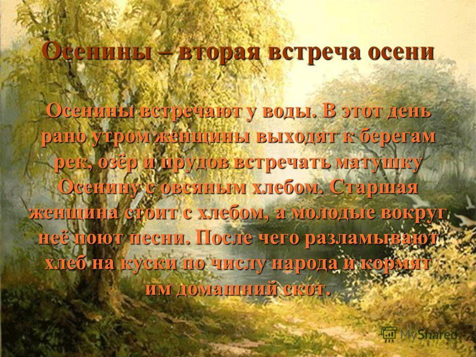 Осенины – вторая встреча осени Осенины встречают у воды. В этот день рано утром женщины выходят к берегам рек, озёр и прудов встречать матушку Осенину с овсяным хлебом. Старшая женщина стоит с хлебом, а молодые вокруг неё поют песни. После чего разла
