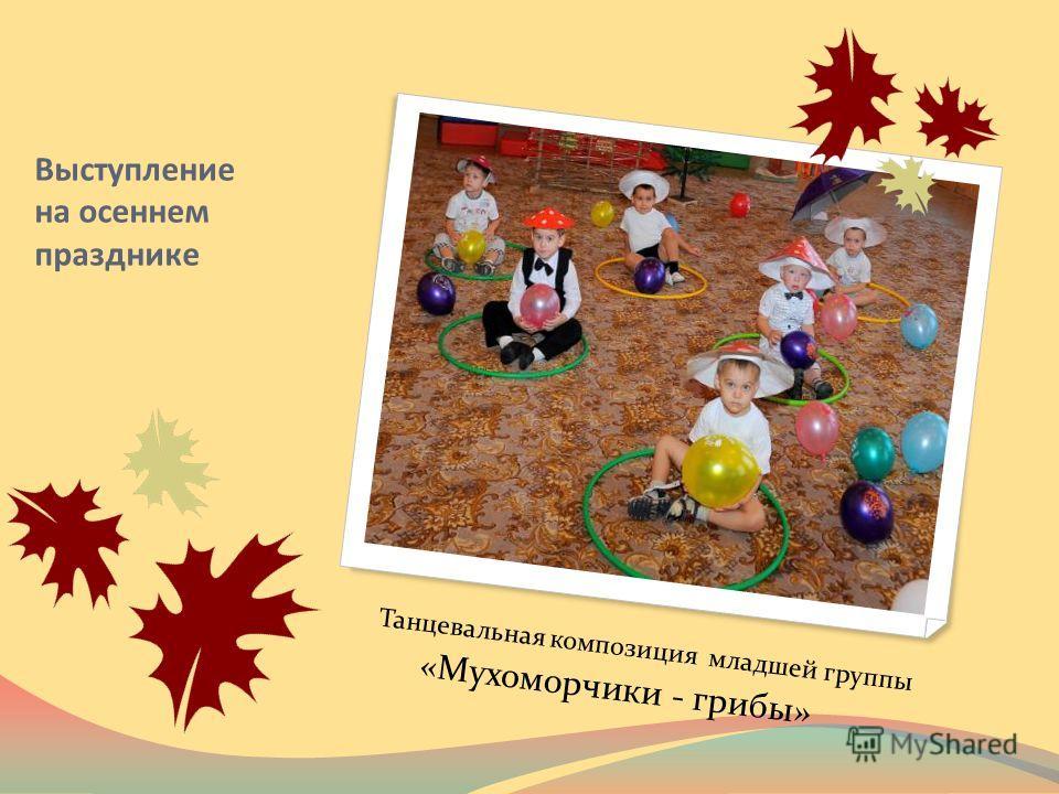 Выступление на осеннем празднике Танцевальная композиция младшей группы «Мухоморчики - грибы»